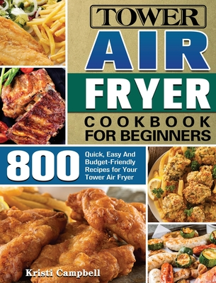 Tower Air Fryer Cookbook for Beginners: 800 Quick, Easy And Budget-Friendly Recipes for Your Tower Air Fryer Cover Image