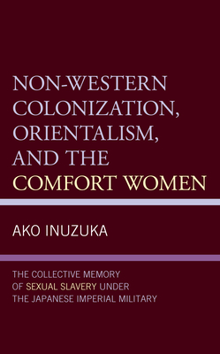 Non-Western Colonization, Orientalism, and the Comfort Women: The Collective Memory of Sexual Slavery Under the Japanese Imperial Military Cover Image