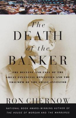The Death of the Banker: The Decline and Fall of the Great Financial Dynasties and the Triumph of the Sma ll Investor Cover Image