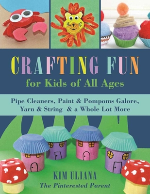 Crafting Fun for Kids of All Ages: Pipe Cleaners, Paint & Pom-Poms Galore, Yarn & String & a Whole Lot More Cover Image