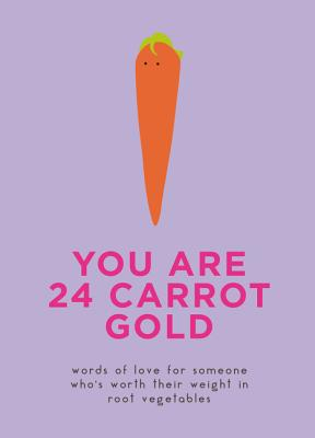 You Are 24 Carrot Gold: Words of Love for Someone Who's Worth Their Weight in Root Vegetables Cover Image