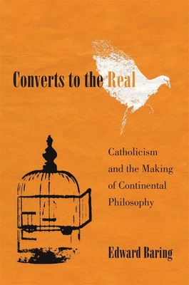 Converts to the Real: Catholicism and the Making of Continental Philosophy Cover Image