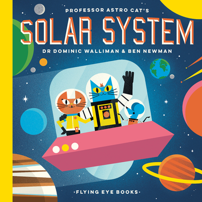Professor Astro Cat's Solar System by Dr. Dominic Walliman & Ben Newman