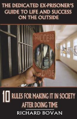 The Dedicated Ex-Prisoner's Guide to Life and Success on the Outside: 10 Rules for Making It in Society After Doing Time Cover Image