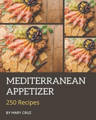 250 Mediterranean Appetizer Recipes: Cook it Yourself with Mediterranean Appetizer Cookbook! Cover Image