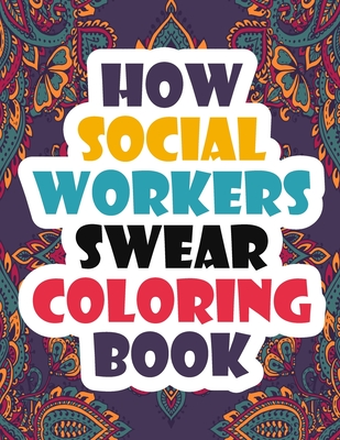 How Social Workers Swear Coloring Book: A Funny, Irreverent, Clean Swear Word Social Worker Coloring Book Gift Idea - Coloring Book For Adults - Socia Cover Image