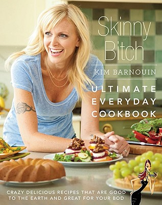 Skinny Bitch: Ultimate Everyday Cookbook: Crazy Delicious Recipes That Are Good to the Earth and Great for Your Bod Cover Image