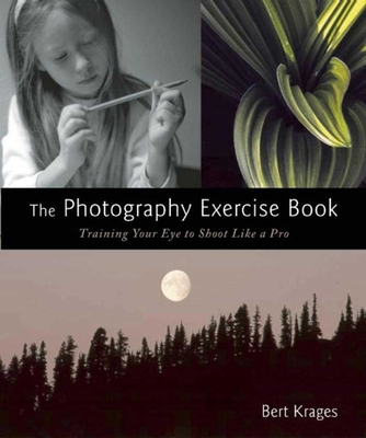 The Photography Exercise Book: Training Your Eye to Shoot Like a Pro (250+ color photographs make it come to life) Cover Image