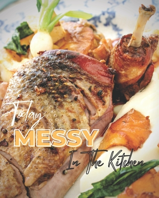 Today Messy In The Kitchen: My Guide to Eating Deliciously,40 Perfect Pies & Tasty Tarts Sweet and Savory Recipes to Celebrate and Hosting Fabulou Cover Image