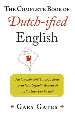 The Complete Book of Dutch-ified English: An ?Inwaluable? Introduction to an ?Enchoyable? Accent of the ?Inklish Lankwitch? Cover Image