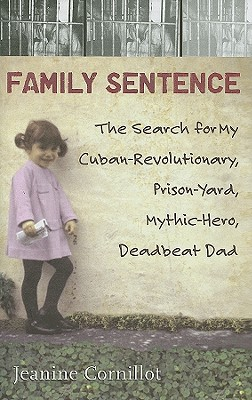 Family Sentence: The Search for My Cuban-Revolutionary, Prison-Yard, Mythic-Hero, Deadbeat Dad Cover Image
