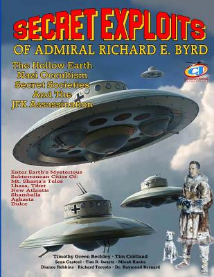 Secret Exploits Of Admiral Richard E. Byrd: The Hollow Earth ? Nazi Occultism ? Secret Societies And The JFK Assassination Cover Image
