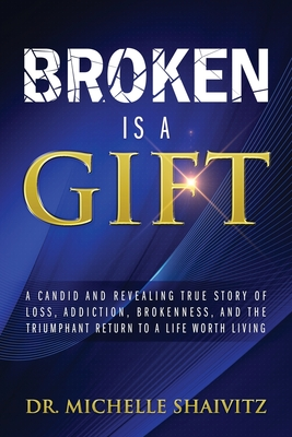 Broken is a Gift: A candid and revealing true story of loss, addiction, brokenness, and the triumphant return to a life worth living Cover Image