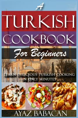 A Turkish Cookbook for Beginners: Learn Delicious Turkish Cooking in Only Minutes Cover Image