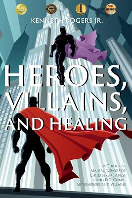 Heroes, Villains, and Healing: A Guide for Male Survivors of Child Sexual Abuse Using D.C. Comic Superheroes and Villains Cover Image