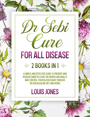 Dr Sebi Cure For All Disease.: 2 Books in 1: A Simple And Effective Guide To Prevent And Reverse Diabetes.Cure The Herpes Naturally Through Dr Sebi A Cover Image