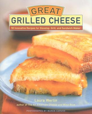Great Grilled Cheese: 50 Innovative Recipes for Stovetop, Grill, and Sandwich Maker Cover Image