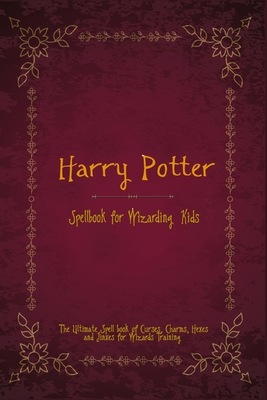 Harry Potter Spell Book for Wizarding Kids: The Ultimate Spell book of Curses, Charms, Hexes, and Jinxes for Wizards Training Cover Image