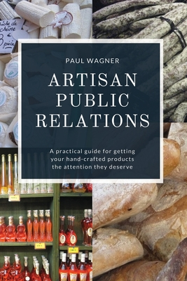 Artisan Public Relations: A practical guide for getting your hand-crafted products the attention they deserve Cover Image
