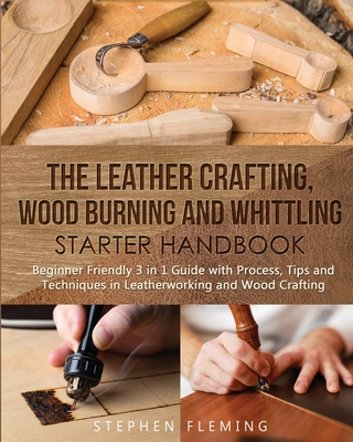 The Leather Crafting, Wood Burning and Whittling Starter Handbook: Beginner Friendly 3 in 1 Guide with Process, Tips and Techniques in Leatherworking (DIY #4) Cover Image