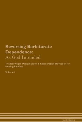 Reversing Barbiturate Dependence: As God Intended The Raw Vegan Plant-Based Detoxification & Regeneration Workbook for Healing Patients. Volume 1 Cover Image