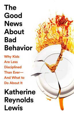 The Good News About Bad Behavior: Why Kids Are Less Disciplined Than Ever—And What to Do About It Cover Image