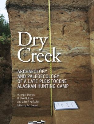 Dry Creek: Archaeology and Paleoecology of a Late Pleistocene Alaskan Hunting Camp (Peopling of the Americas Publications) Cover Image