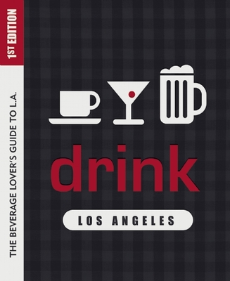 Drink: Los Angeles: The Drink Lover's Guide to L.A. Cover Image