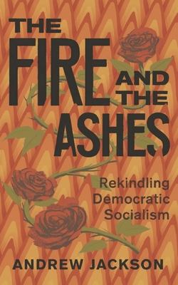 The Fire and the Ashes: Rekindling Democratic Socialism Cover Image