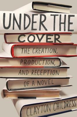 Under the Cover: The Creation, Production, and Reception of a Novel (Princeton Studies in Cultural Sociology #73) Cover Image