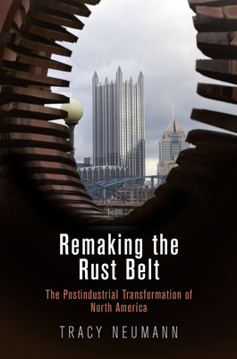 Remaking the Rust Belt: The Postindustrial Transformation of North America (American Business) Cover Image