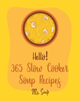 Hello! 365 Slow Cooker Soup Recipes: Best Slow Cooker Soup Cookbook Ever For Beginners [Soup Dumpling Cookbook, Slow Cooker Mexican Cookbook, Pumpkin Cover Image