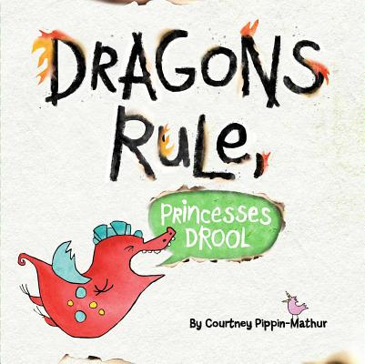 Dragons Rule, Princesses Drool by Courtney Pippin-Mathur