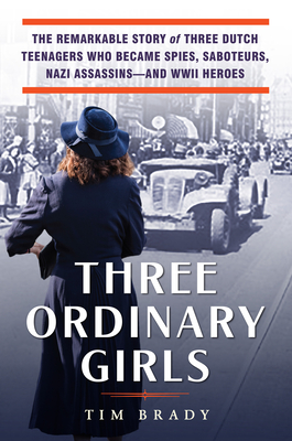 Three Ordinary Girls: The Remarkable Story of Three Dutch Teenagers Who Became Spies, Saboteurs, Nazi Assassinsand WWII Heroes Cover Image