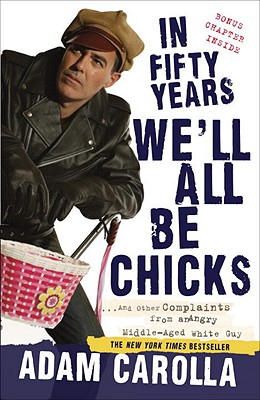 In Fifty Years We'll All Be Chicks: ...and Other Complaints from an Angry Middle-Aged White Guy Cover Image