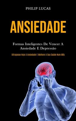 Ansiedade: Formas inteligentes de vencer a ansiedade e depressão (Ultrapasse hoje a ansiedade e melhore a sua saúde num mês) Cover Image