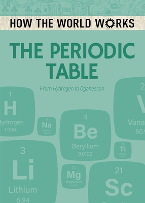 How the World Works: The Periodic Table: From Hydrogen to Oganesson Cover Image