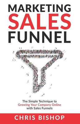 Marketing Sales Funnel: The Simple Technique to Growing Your Company Online with Sales Funnels Cover Image