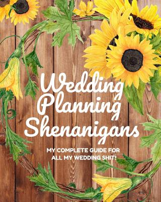 Wedding Planning Shenanigans: My Complete Guide for all My Wedding Shit!: Bride to Be Wedding Planning Notebook & Organizer with Checklists for Budg Cover Image