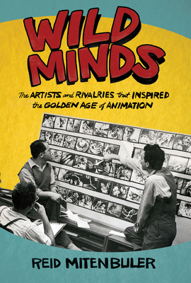 Wild Minds: The Artists and Rivalries That Inspired the Golden Age of Animation Cover Image