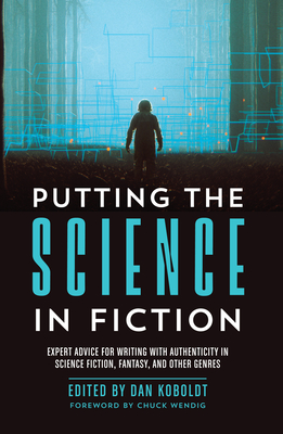 Putting the Science in Fiction: Expert Advice for Writing with Authenticity in Science Fiction, Fantasy, & Other Genres Cover Image