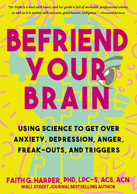 Befriend Your Brain: Using Science to Get Over Anxiety, Depression, Anger, Freak-Outs, and Triggers cover