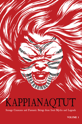 Kappianaqtut (English): Strange Creatures and Fantastic Beings From Inuit Myths and Legends, Second Edition Cover Image