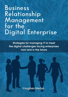 Business Relationship Management for the Digital Enterprise: Strategies for managing IT to meet the digital challenges facing enterprises now and in t Cover Image