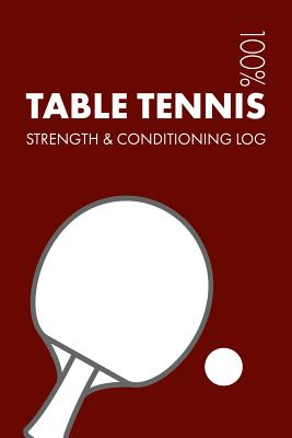 Table Tennis Strength and Conditioning Log: Daily Table Tennis Sports Workout Journal and Fitness Diary for Player and Coach - Notebook Cover Image