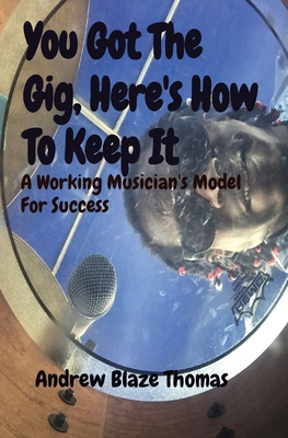 You Got The Gig, Here's How To Keep It: A Working Musician's Model For Success Cover Image