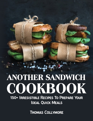 Another Sandwich Cookbook: 150+ Irresistible Recipes To Prepare Your Ideal Quick Meals Cover Image