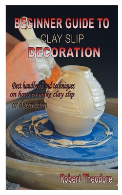 Beginner Guide to Clay Slip Decoration: Best handbook and techniques on how to make clay slip for decoration Cover Image