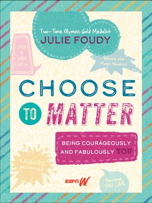 Choose to Matter: Being Courageously and Fabulously You by Julie Foudy