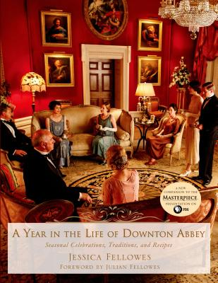 A Year in the Life of Downton Abbey: Seasonal Celebrations, Traditions, and Recipes (The World of Downton Abbey) Cover Image